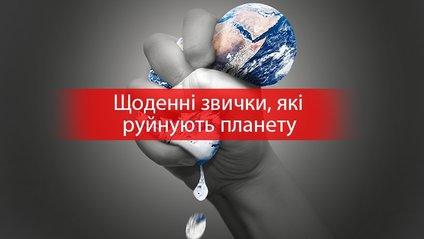 День Землі: 11 речей, якими ми щодня руйнуємо нашу планету - фото 1