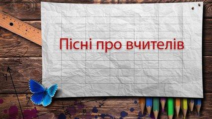 Найкращі пісня про вчителів на українській мові - фото 1